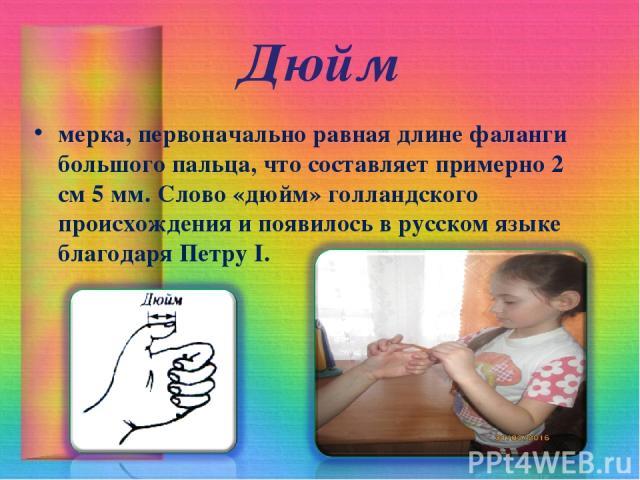 Дюйм мерка, первоначально равная длине фаланги большого пальца, что составляет примерно 2 см 5 мм. Слово «дюйм» голландского происхождения и появилось в русском языке благодаря Петру I.