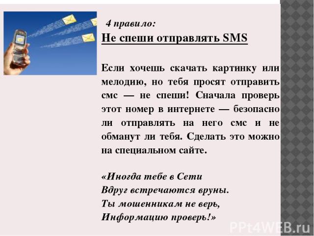 4правило: Неспеши отправлятьSMS Если хочешь скачать картинку или мелодию, но тебя просят отправить смс — не спеши! Сначала проверь этот номер в интернете — безопасно ли отправлять на него смс и не обманут ли тебя. Сделать это можно на специальном с…