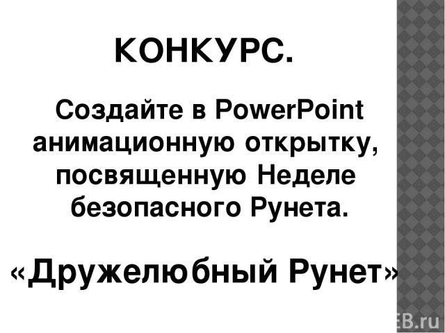 КОНКУРС. Создайте в PowerPoint анимационную открытку, посвященную Неделе безопасного Рунета. «Дружелюбный Рунет»