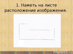 1. Наметь на листе расположение изображения.
