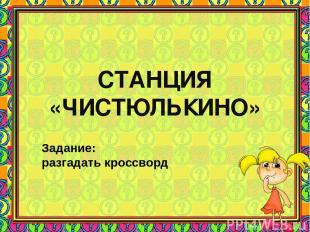 СТАНЦИЯ «ЧИСТЮЛЬКИНО» Задание: разгадать кроссворд