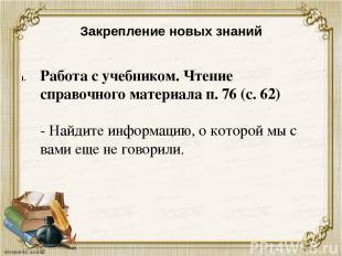 Закрепление новых знаний Работа с учебником. Чтение справочного материала п. 76