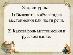 Задачи урока: 1) Выяснить, в чём загадка местоимения как части речи. 2) Какова р