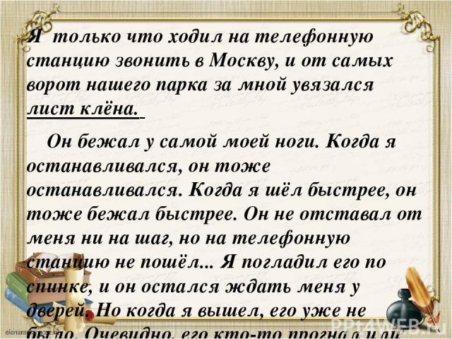 Я только что ходил на телефонную станцию звонить в Москву, и от самых ворот нашего парка за мной увязался лист клёна. Он бежал у самой моей ноги. Когда я останавливался, он тоже останавливался. Когда я шёл быстрее, он тоже бежал быстрее. Он не отста…