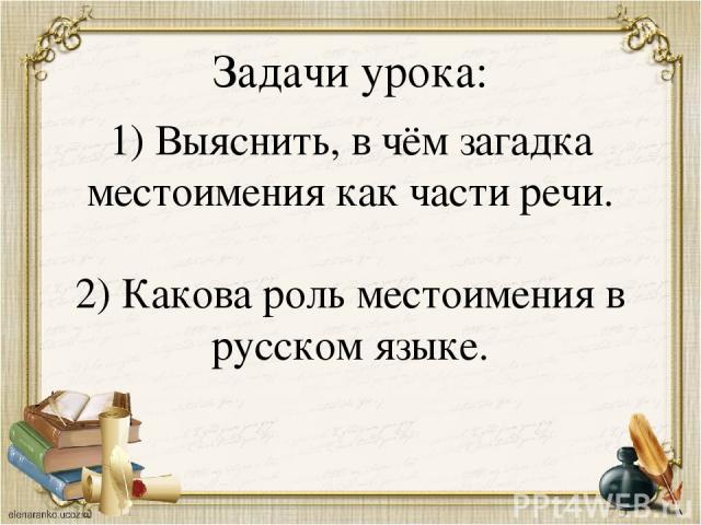 Задачи урока: 1) Выяснить, в чём загадка местоимения как части речи. 2) Какова роль местоимения в русском языке.