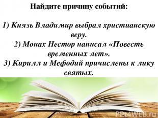 Найдите причину событий: 1) Князь Владимир выбрал христианскую веру. 2) Монах Не