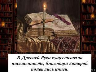 В Древней Руси существовала письменность, благодаря которой появились книги.