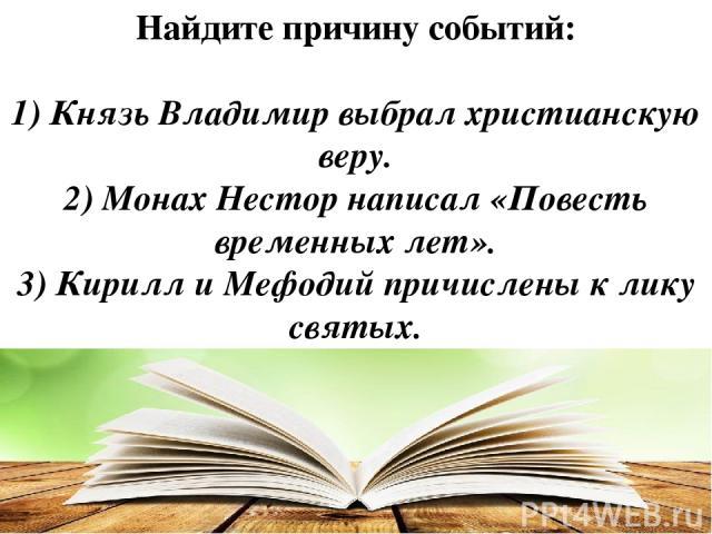 Найдите причину событий: 1) Князь Владимир выбрал христианскую веру. 2) Монах Нестор написал «Повесть временных лет». 3) Кирилл и Мефодий причислены к лику святых.
