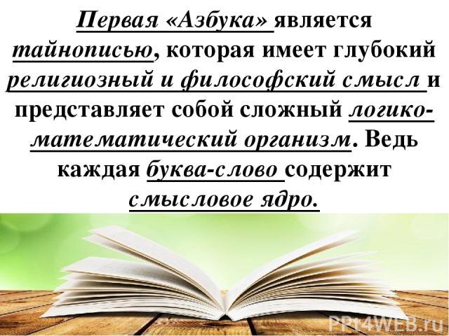 Первая «Азбука» является тайнописью, которая имеет глубокий религиозный и философский смысл и представляет собой сложный логико-математический организм. Ведь каждая буква-слово содержит смысловое ядро.