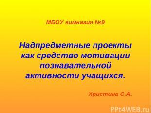 МБОУ гимназия №9 Надпредметные проекты как средство мотивации познавательной акт