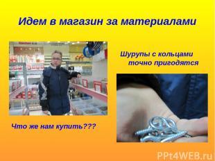 Идем в магазин за материалами Что же нам купить??? Шурупы с кольцами точно приго