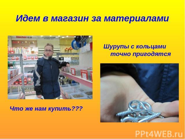 Идем в магазин за материалами Что же нам купить??? Шурупы с кольцами точно пригодятся