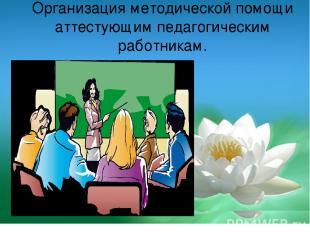 Организация методической помощи аттестующим педагогическим работникам.