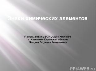 Знаки химических элементов Учитель химии МБОУ СОШ с УИОП №5 г. Котельнич Кировск