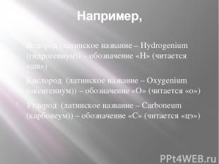 Например, Водород (латинское название – Hydrogenium (гидрогениум)) – обозначение
