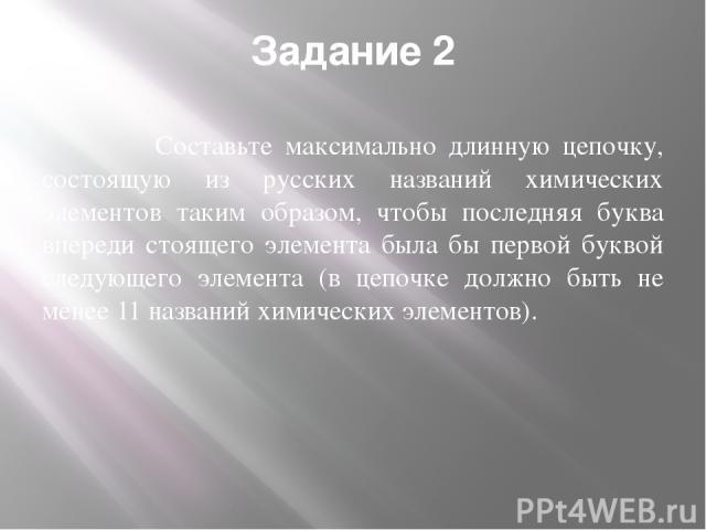 Задание 2 Составьте максимально длинную цепочку, состоящую из русских названий химических элементов таким образом, чтобы последняя буква впереди стоящего элемента была бы первой буквой следующего элемента (в цепочке должно быть не менее 11 названий …