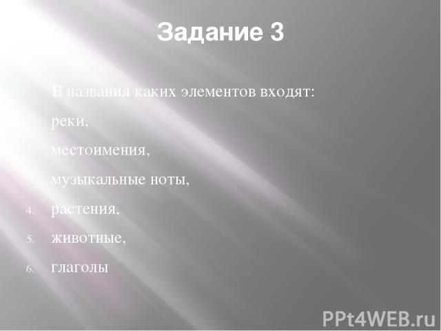 Задание 3 В названия каких элементов входят: реки, местоимения, музыкальные ноты, растения, животные, глаголы