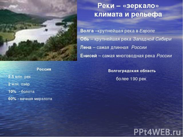 Реки – «зеркало» климата и рельефа Волга –крупнейшая река в Европе Обь – крупнейшая река Западной Сибири Лена – самая длинная России Енисей – самая многоводная река России Россия 2,5 млн. рек 2 млн. озёр 10% - болота 60% - вечная мерзлота Волгоградс…