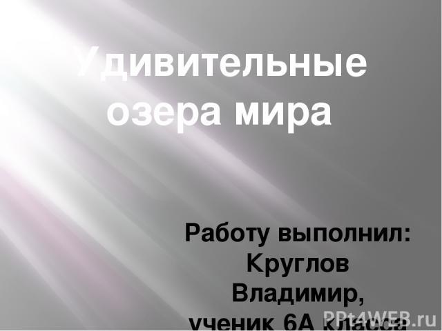 Удивительные озера мира Работу выполнил: Круглов Владимир, ученик 6А класса