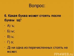 Вопрос: 6. Какая буква может стоять после буквы щ? А) ъ; Б) ы; В) ь; Г) э; Д) ни