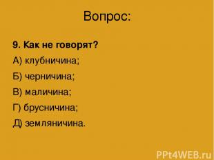 Вопрос: 9. Как не говорят? А) клубничина; Б) черничина; В) маличина; Г) брусничи