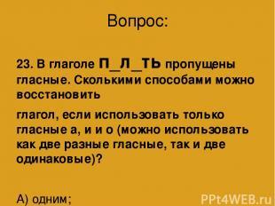 Вопрос: 23. В глаголе п_л_ть пропущены гласные. Сколькими способами можно восста