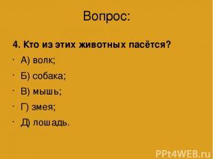 Вопрос: 4. Кто из этих животных пасётся? А) волк; Б) собака; В) мышь; Г) змея; Д