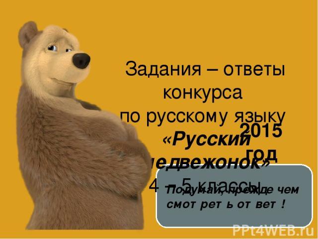 Задания – ответы конкурса по русскому языку «Русский медвежонок» 4 – 5 классы 2015 год Подумай, прежде чем смотреть ответ!