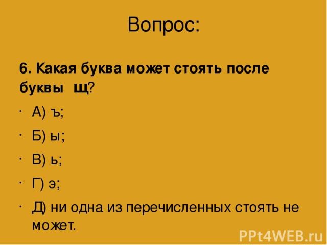 Вопрос: 6. Какая буква может стоять после буквы щ? А) ъ; Б) ы; В) ь; Г) э; Д) ни одна из перечисленных стоять не может.