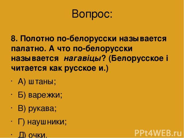 Вопрос: 8. Полотно по-белорусски называется палатно. А что по-белорусски называется нагавіцы? (Белорусское і читается как русское и.) А) штаны; Б) варежки; В) рукава; Г) наушники; Д) очки.