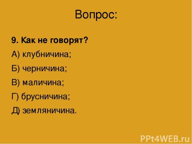 Вопрос: 9. Как не говорят? А) клубничина; Б) черничина; В) маличина; Г) брусничина; Д) земляничина.
