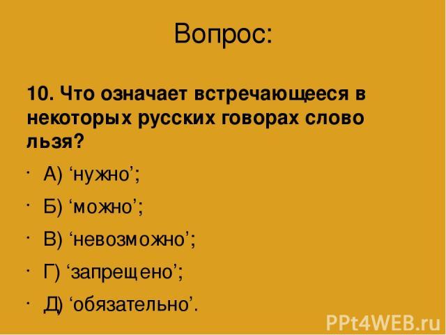 Вопрос: 10. Что означает встречающееся в некоторых русских говорах слово льзя? А) 'нужно'; Б) 'можно'; В) 'невозможно'; Г) 'запрещено'; Д) 'обязательно'.
