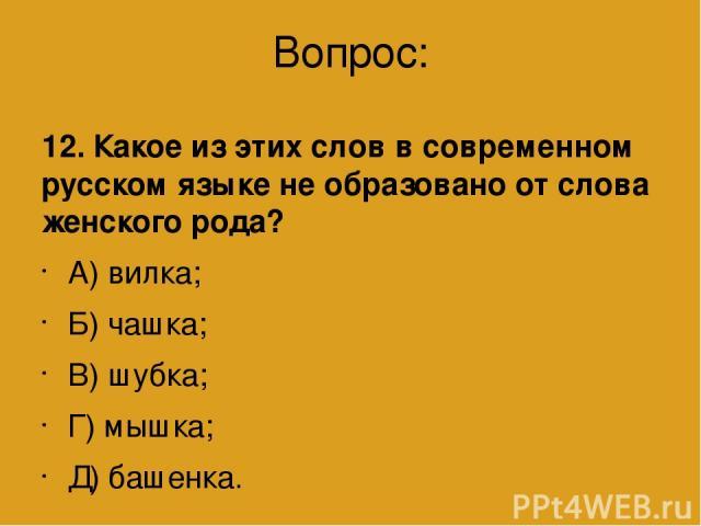 Вопрос: 12. Какое из этих слов в современном русском языке не образовано от слова женского рода? А) вилка; Б) чашка; В) шубка; Г) мышка; Д) башенка.