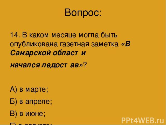 Вопрос: 14. В каком месяце могла быть опубликована газетная заметка «В Самарской области начался ледостав»? А) в марте; Б) в апреле; В) в июне; Г) в августе; Д) в ноябре.