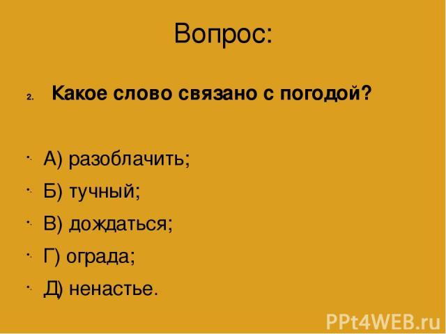 Вопрос: Какое слово связано с погодой? А) разоблачить; Б) тучный; В) дождаться; Г) ограда; Д) ненастье.