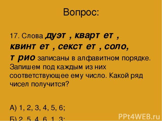 Вопрос: 17. Слова дуэт, квартет, квинтет, секстет, соло, трио записаны в алфавитном порядке. Запишем под каждым из них соответствующее ему число. Какой ряд чисел получится? А) 1, 2, 3, 4, 5, 6; Б) 2, 5, 4, 6, 1, 3; В) 2, 4, 6, 1, 5, 3; Г) 2, 4, 5, 3…