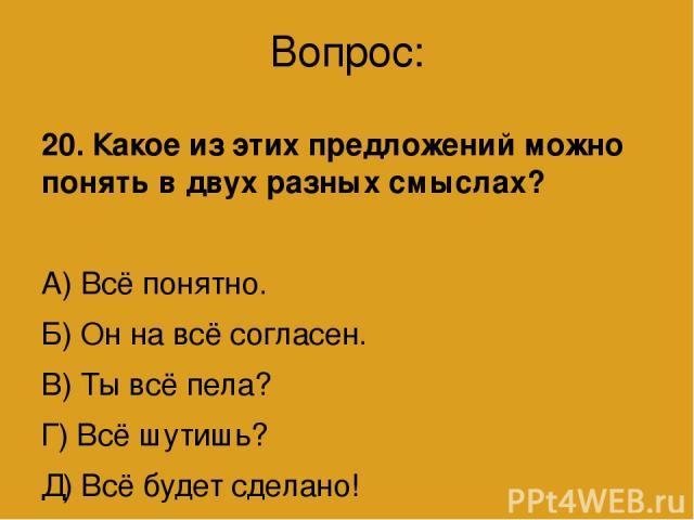 Вопрос: 20. Какое из этих предложений можно понять в двух разных смыслах? А) Всё понятно. Б) Он на всё согласен. В) Ты всё пела? Г) Всё шутишь? Д) Всё будет сделано!