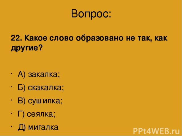 Вопрос: 22. Какое слово образовано не так, как другие? А) закалка; Б) скакалка; В) сушилка; Г) сеялка; Д) мигалка