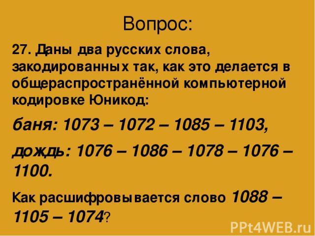 Вопрос: 27. Даны два русских слова, закодированных так, как это делается в общераспространённой компьютерной кодировке Юникод: баня: 1073 – 1072 – 1085 – 1103, дождь: 1076 – 1086 – 1078 – 1076 – 1100. Как расшифровывается слово 1088 – 1105 – 1074? А…