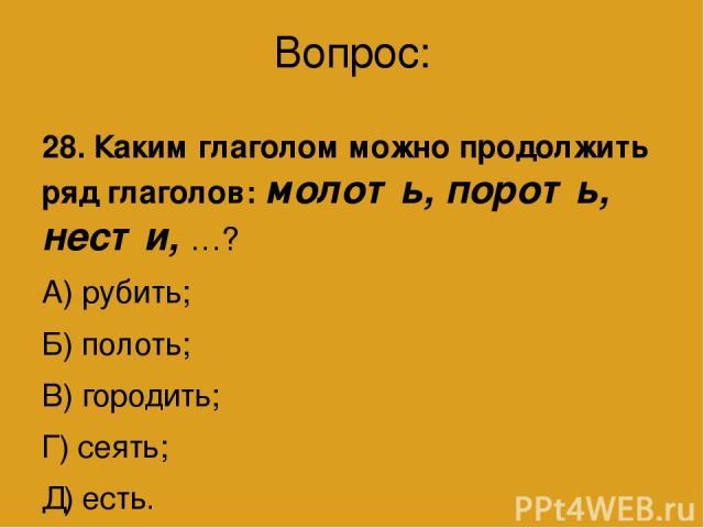 Вопрос: 28. Каким глаголом можно продолжить ряд глаголов: молоть, пороть, нести, …? А) рубить; Б) полоть; В) городить; Г) сеять; Д) есть.