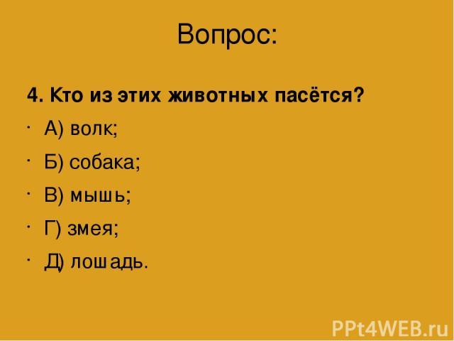 Вопрос: 4. Кто из этих животных пасётся? А) волк; Б) собака; В) мышь; Г) змея; Д) лошадь.