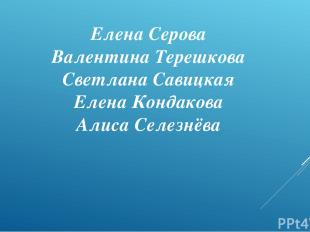 Елена Серова Валентина Терешкова Светлана Савицкая Елена Кондакова Алиса Селезнё