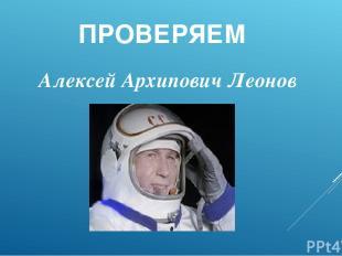 ПРОВЕРЯЕМ Алексей Архипович Леонов