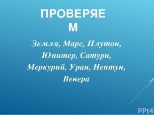 ПРОВЕРЯЕМ Земля, Марс, Плутон, Юпитер, Сатурн, Меркурий, Уран, Нептун, Венера