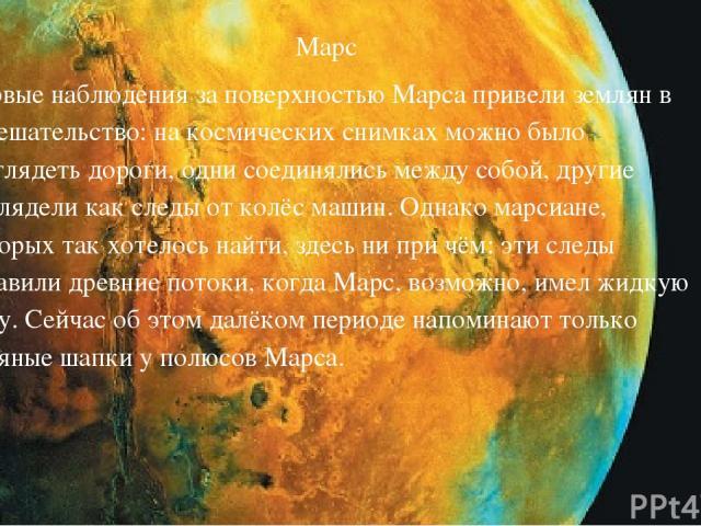 Марс Первые наблюдения за поверхностью Марса привели землян в замешательство: на космических снимках можно было разглядеть дороги, одни соединялись между собой, другие выглядели как следы от колёс машин. Однако марсиане, которых так хотелось найти, …