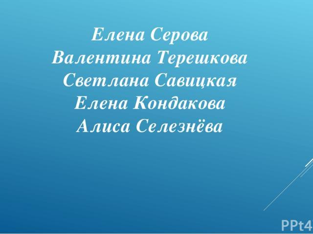Елена Серова Валентина Терешкова Светлана Савицкая Елена Кондакова Алиса Селезнёва