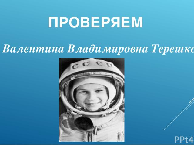 ПРОВЕРЯЕМ Валентина Владимировна Терешкова