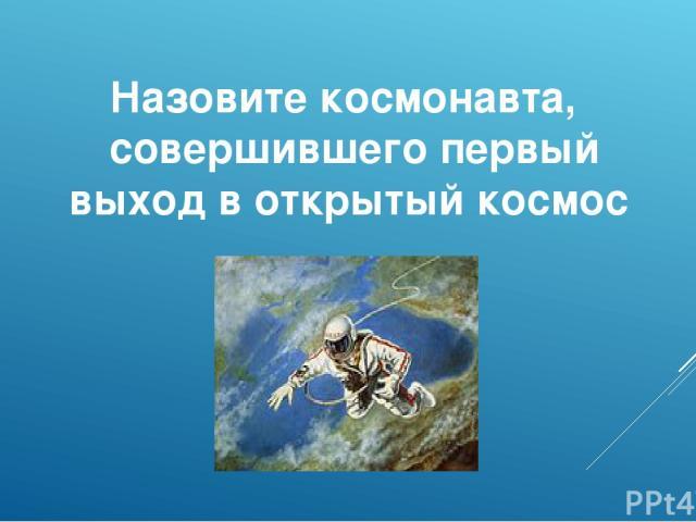 Назовите космонавта, совершившего первый выход в открытый космос
