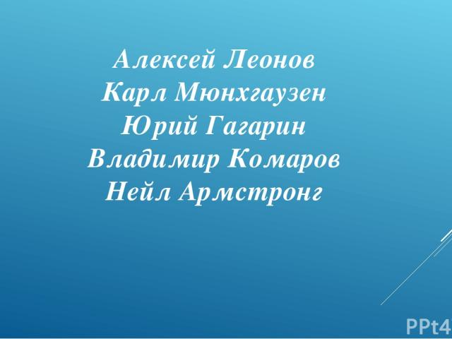 Алексей Леонов Карл Мюнхгаузен Юрий Гагарин Владимир Комаров Нейл Армстронг
