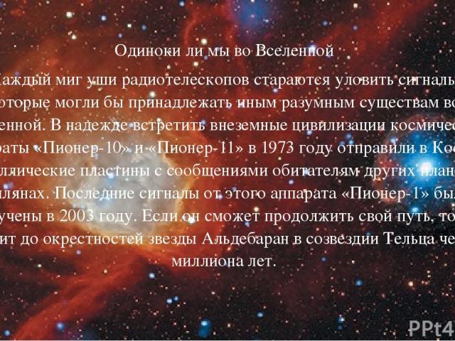 Одиноки ли мы во Вселенной Каждый миг уши радиотелескопов стараются уловить сигналы, которые могли бы принадлежать иным разумным существам во Вселенной. В надежде встретить внеземные цивилизации космические аппараты «Пионер-10» и «Пионер-11» в 1973 …